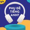 Có nên sử dụng phụ đề tiếng Anh khi luyện nghe tiếng Anh?