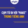 """53 cụm từ đi với """"make"""" thông dụng nhất trong tiếng Anh"""