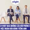 Cách vượt qua những câu hỏi phỏng vấn tiếng Anh xin việc hoàn hảo