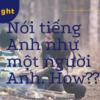 Cách nói tiếng Anh như một người Anh thực thụ (phần 1)